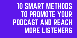 10 Genius Methods To Promote Your Podcast And Reach More Listeners