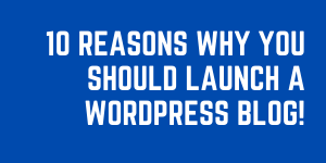 10 Smart Reasons Why You Should Launch A WordPress Blog!