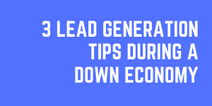 3 Vital Lead Generation Tips During A Down Economy