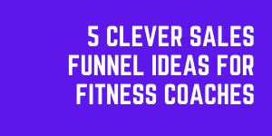 5 Clever Sales Funnel Ideas For Fitness Coaches