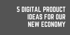 5 Digital Product Creation Ideas For Our New Economy