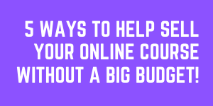 5 Elite Ways To Help Sell Your Online Course Without A Big Budget!