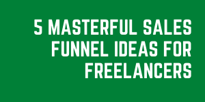 5 Masterful Sales Funnel Ideas For Freelancers