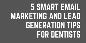 5 Smart Email Marketing And Lead Generation Tips For Dentists 02