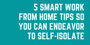 5 Smart Work From Home Tips So You Can Endeavor To Self-Isolate