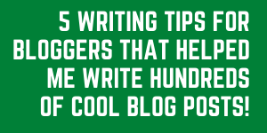 5 Writing Tips For Bloggers That Have Helped Me Write Hundreds Of Blog Posts