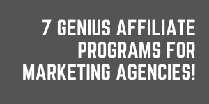7 Genius Affiliate Programs For Marketing Agencies To Promote!