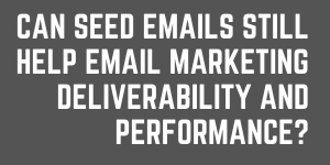 Can Seed Emails Still Help Email Marketing Deliverability And Performance?