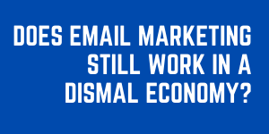 Does Email Marketing Still Work In A Dismal Economy?