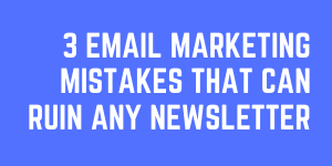 Email Marketing Mistakes That Can Ruin Any Email Newsletter Feature