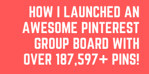 How I Launched An Awesome Pinterest Group Board With Over 187,597+ Pins!