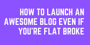 How To Launch An Awesome Blog Even If You're Flat Broke