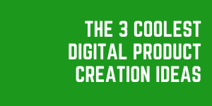 The 3 Coolest Digital Product Creation Ideas